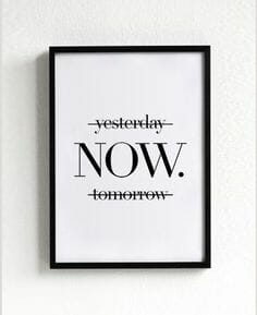 One of the main principles and foundations of yoga is what this quote represents: Now, not yesterday or tomorrow.