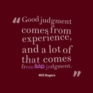 A quote from Will Rogers, Good judgment comes from experience and  a lot of that comes from bad judgment.